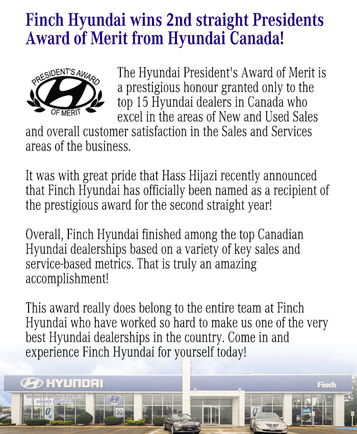 The Hyundai President's Award of Merit is a prestigious honour granted only to the top 15 Hyundai dealers in Canada who excel in the areas of New and Used Sales and overall customer satisfaction in the Sales and Services areas of the business. It was with great pride that Hass Hijazi recently announced that Finch Hyundai has officially been named as a recipient of the prestigious award for the second straight year! Overall, Finch Hyundai finished among the top Canadian Hyundai dealerships based on a variety of key sales and service-based metrics. That is truly an amazing accomplishment! This award really does belong to the entire team at Finch Hyundai who have worked so hard to make us one of the very best Hyundai dealerships in the country. Come in and experience Finch Hyundai for yourself today!