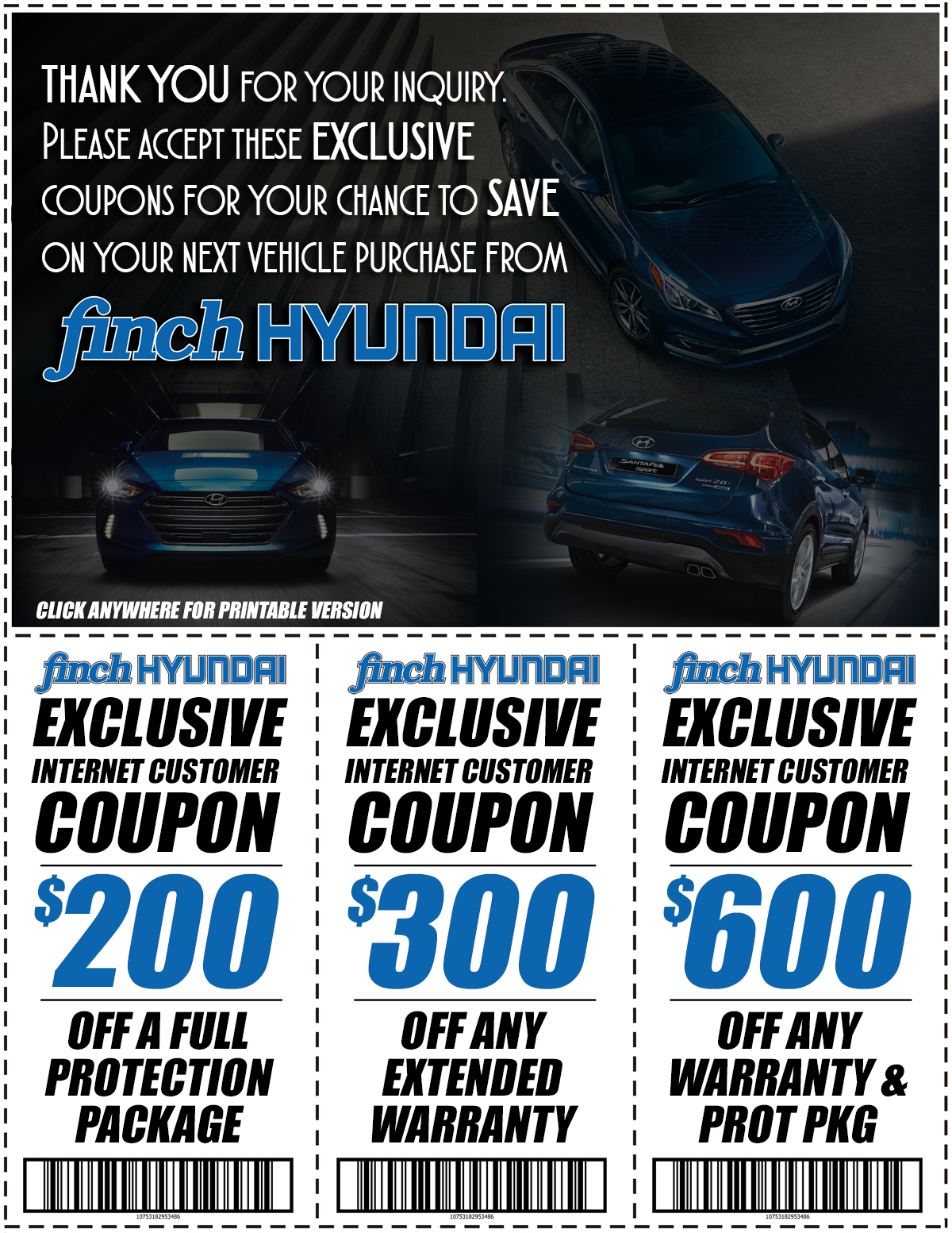 As a thank you for contacting Finch Hyundai, we would like to offer you these exclusive Coupons to save up to $600 off any warranty & protection program!